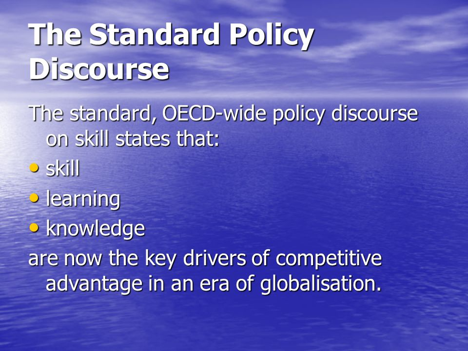 The Standard Policy Discourse The standard, OECD-wide policy discourse on skill states that: skill skill learning learning knowledge knowledge are now