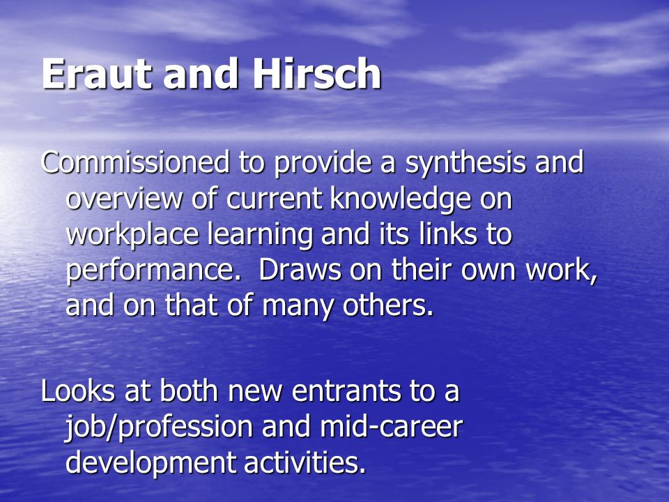 Eraut and Hirsch Commissioned to provide a synthesis and overview of current knowledge on workplace learning and its links to performance. Draws on th