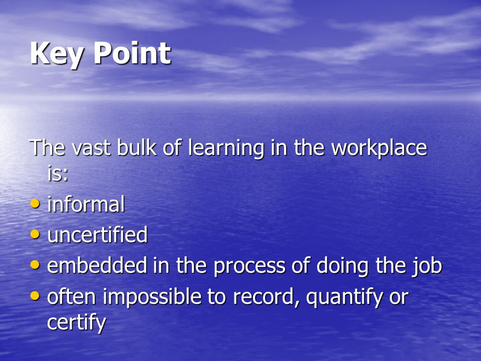 Key Point The vast bulk of learning in the workplace is: informal informal uncertified uncertified embedded in the process of doing the job embedded in the process of doing the job often impossible to record, quantify or certify often impossible to record, quantify or certify