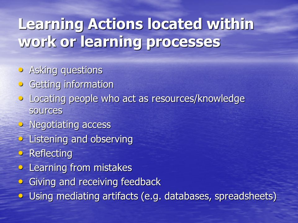 Learning Actions located within work or learning processes Asking questions Asking questions Getting information Getting information Locating people who act as resources/knowledge sources Locating people who act as resources/knowledge sources Negotiating access Negotiating access Listening and observing Listening and observing Reflecting Reflecting Learning from mistakes Learning from mistakes Giving and receiving feedback Giving and receiving feedback Using mediating artifacts (e.g.