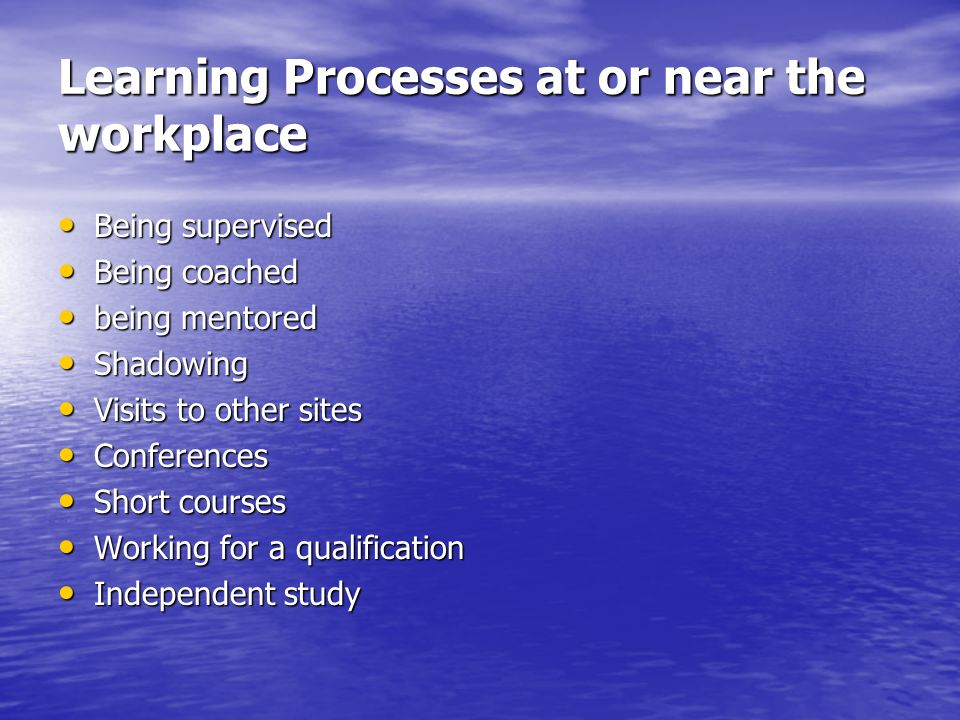 Learning Processes at or near the workplace Being supervised Being supervised Being coached Being coached being mentored being mentored Shadowing Shad