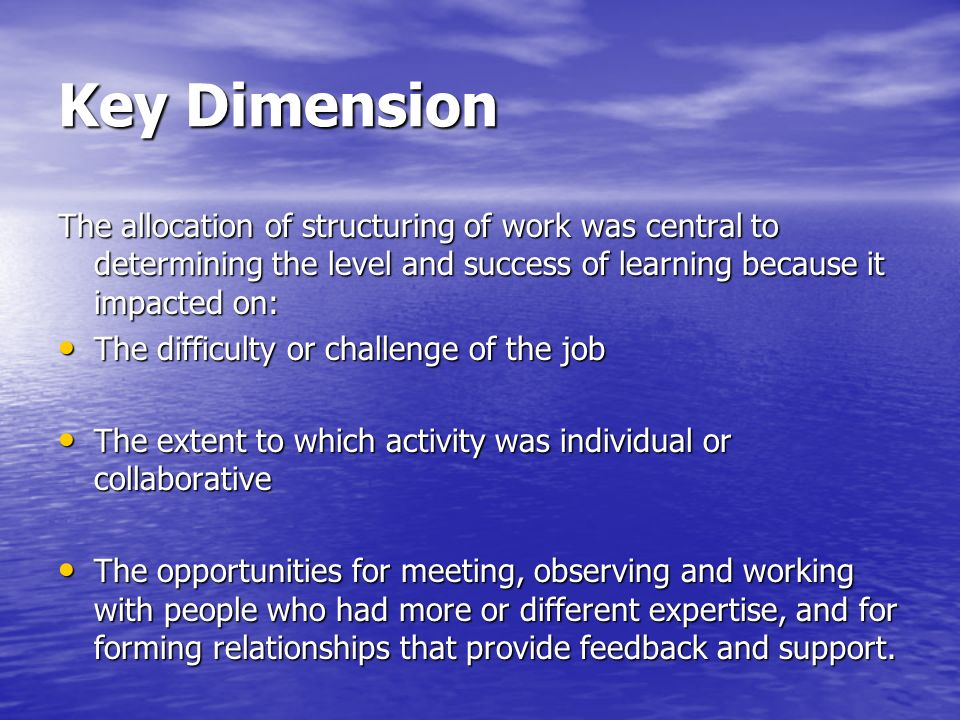 Key Dimension The allocation of structuring of work was central to determining the level and success of learning because it impacted on: The difficulty or challenge of the job The difficulty or challenge of the job The extent to which activity was individual or collaborative The extent to which activity was individual or collaborative The opportunities for meeting, observing and working with people who had more or different expertise, and for forming relationships that provide feedback and support.