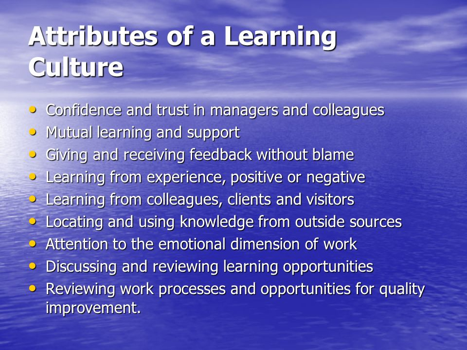 Attributes of a Learning Culture Confidence and trust in managers and colleagues Confidence and trust in managers and colleagues Mutual learning and s