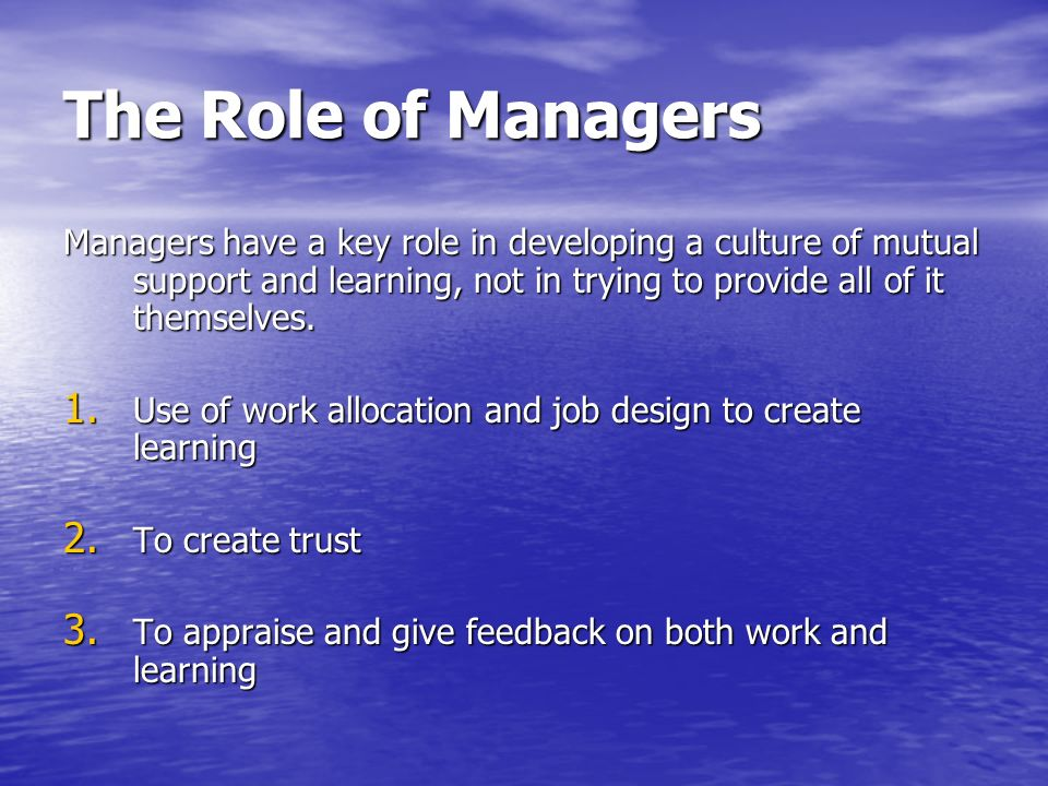 The Role of Managers Managers have a key role in developing a culture of mutual support and learning, not in trying to provide all of it themselves. 1