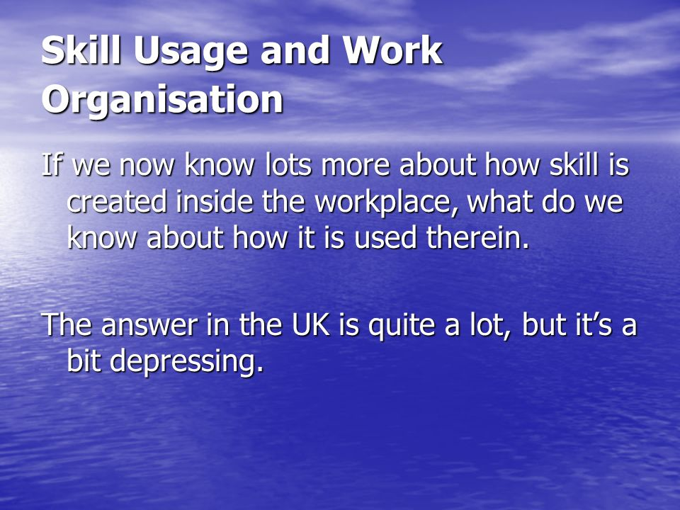 Skill Usage and Work Organisation If we now know lots more about how skill is created inside the workplace, what do we know about how it is used therein.