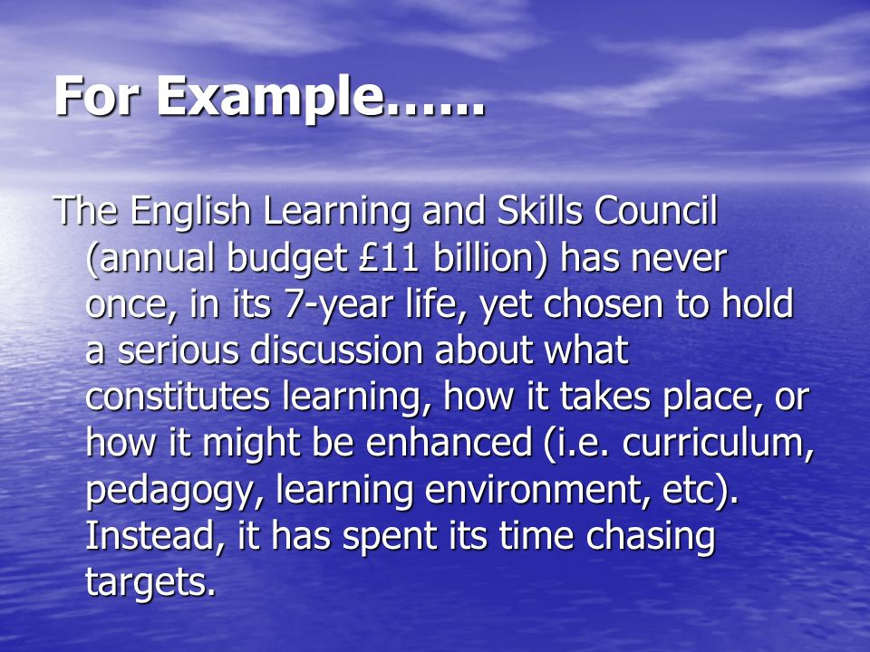 For Example…... The English Learning and Skills Council (annual budget £11 billion) has never once, in its 7-year life, yet chosen to hold a serious d