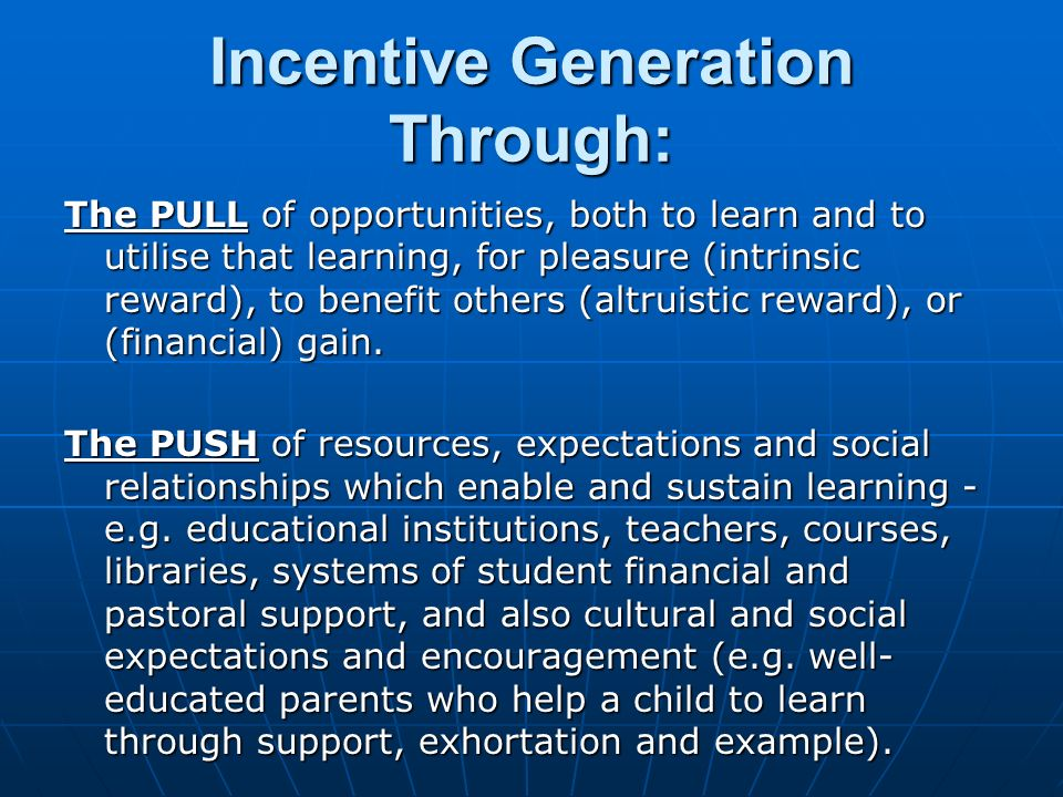 Incentive Generation Through: The PULL of opportunities, both to learn and to utilise that learning, for pleasure (intrinsic reward), to benefit others (altruistic reward), or (financial) gain.