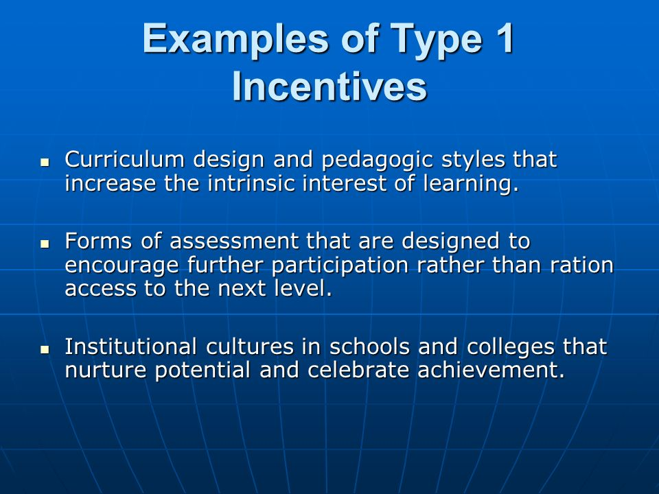 Examples of Type 1 Incentives Curriculum design and pedagogic styles that increase the intrinsic interest of learning.