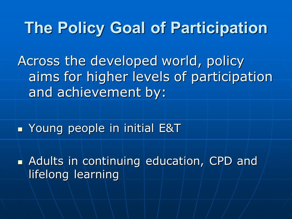 The Policy Goal of Participation Across the developed world, policy aims for higher levels of participation and achievement by: Young people in initial E&T Young people in initial E&T Adults in continuing education, CPD and lifelong learning Adults in continuing education, CPD and lifelong learning