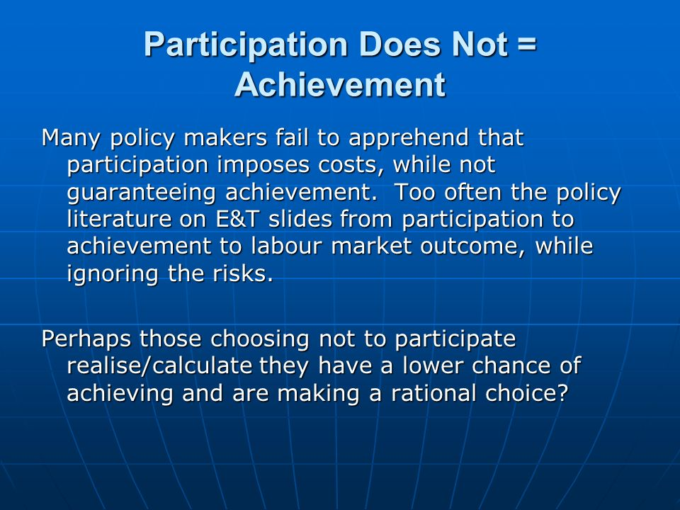 Participation Does Not = Achievement Many policy makers fail to apprehend that participation imposes costs, while not guaranteeing achievement.