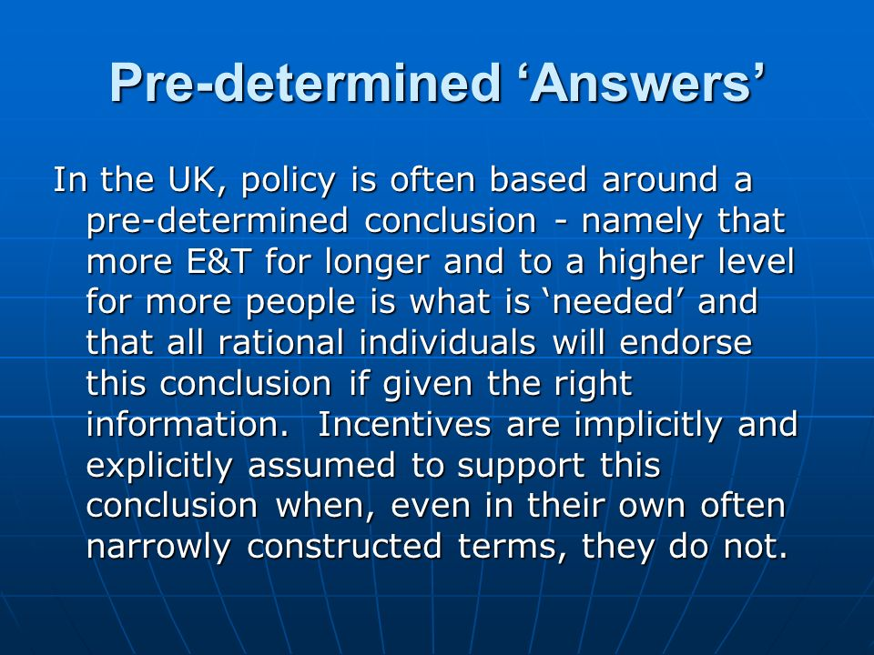 Pre-determined Answers In the UK, policy is often based around a pre-determined conclusion - namely that more E&T for longer and to a higher level for more people is what is needed and that all rational individuals will endorse this conclusion if given the right information.