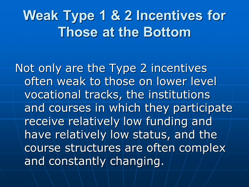 Weak Type 1 & 2 Incentives for Those at the Bottom Not only are the Type 2 incentives often weak to those on lower level vocational tracks, the institutions and courses in which they participate receive relatively low funding and have relatively low status, and the course structures are often complex and constantly changing.