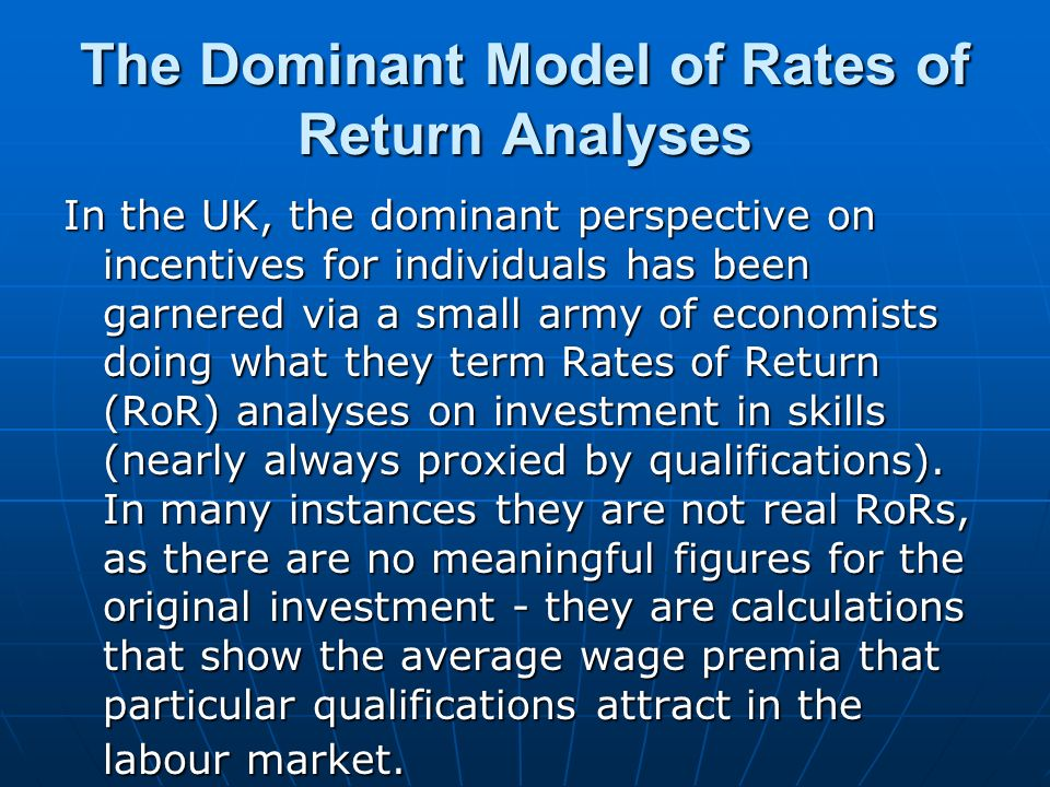 The Dominant Model of Rates of Return Analyses In the UK, the dominant perspective on incentives for individuals has been garnered via a small army of economists doing what they term Rates of Return (RoR) analyses on investment in skills (nearly always proxied by qualifications).