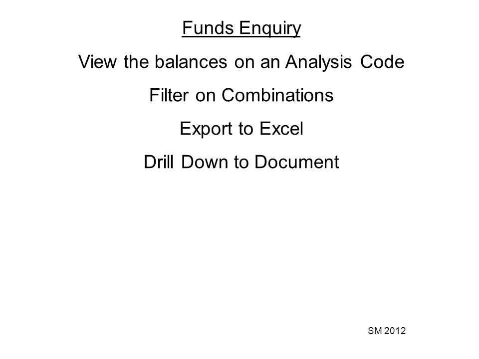 SM 2012 Funds Enquiry View the balances on an Analysis Code Filter on Combinations Export to Excel Drill Down to Document