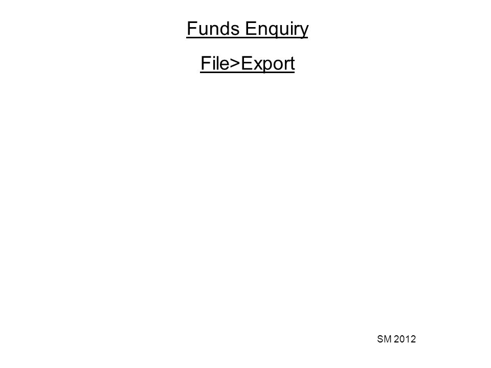 SM 2012 Funds Enquiry File>Export