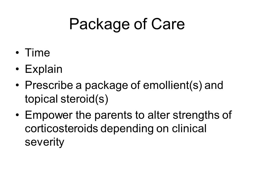 Package of Care Time Explain Prescribe a package of emollient(s) and topical steroid(s) Empower the parents to alter strengths of corticosteroids depending on clinical severity