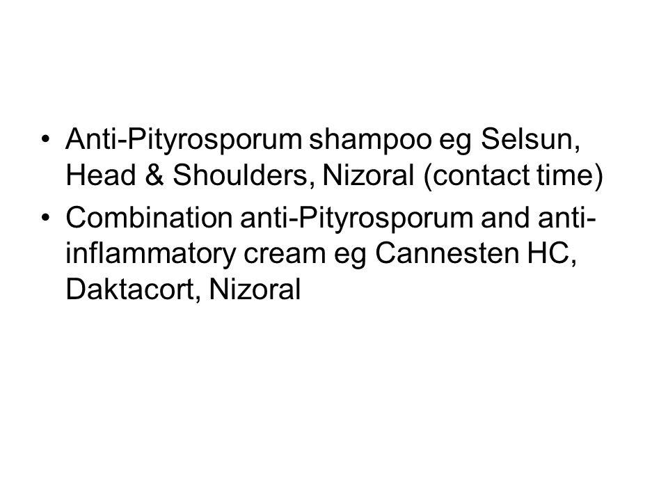 Anti-Pityrosporum shampoo eg Selsun, Head & Shoulders, Nizoral (contact time) Combination anti-Pityrosporum and anti- inflammatory cream eg Cannesten HC, Daktacort, Nizoral