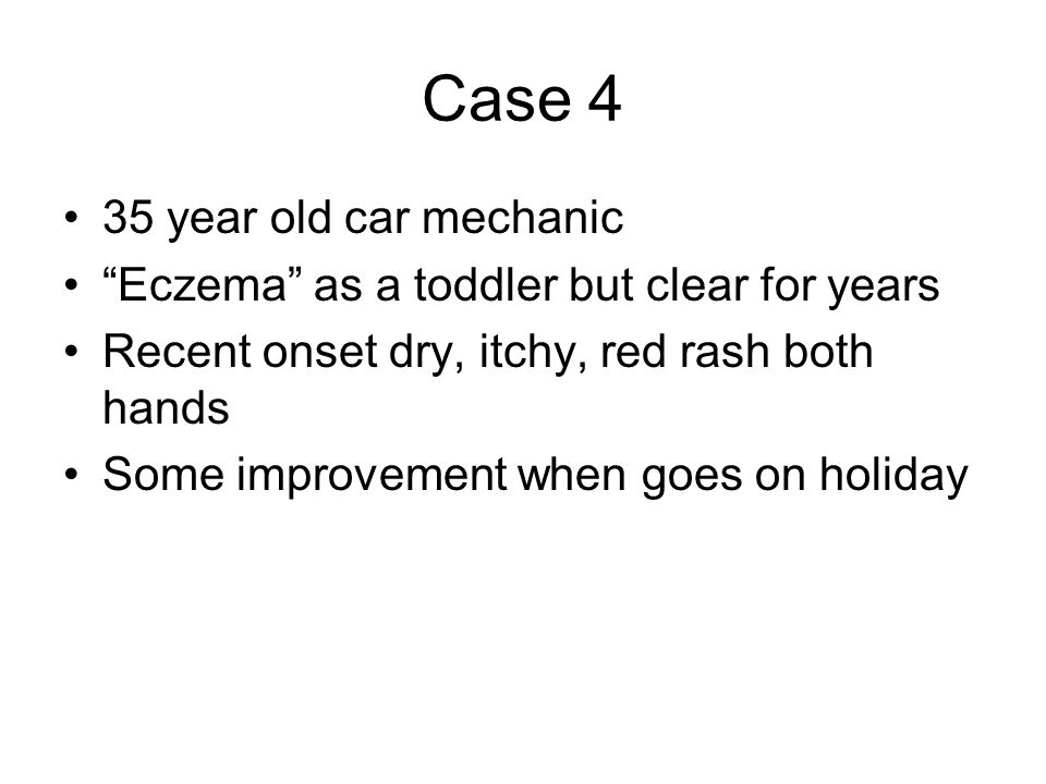 Case 4 35 year old car mechanic Eczema as a toddler but clear for years Recent onset dry, itchy, red rash both hands Some improvement when goes on holiday