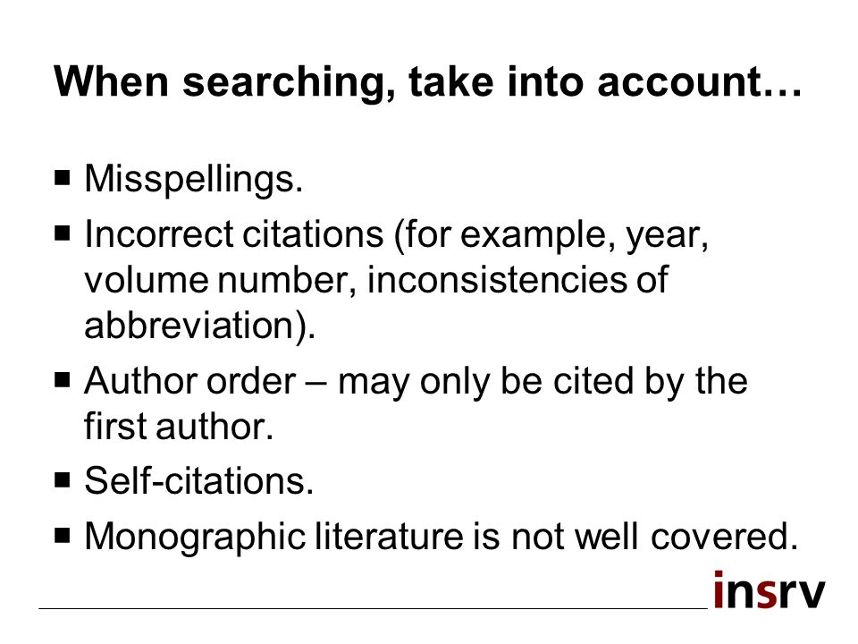 When searching, take into account… Misspellings. Incorrect citations (for example, year, volume number, inconsistencies of abbreviation). Author order