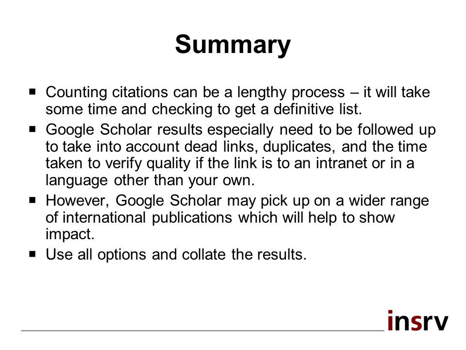 Summary Counting citations can be a lengthy process – it will take some time and checking to get a definitive list. Google Scholar results especially