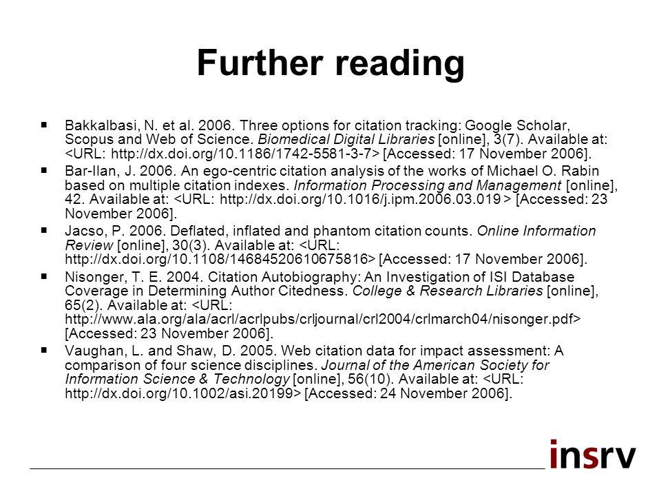 Further reading Bakkalbasi, N. et al. 2006. Three options for citation tracking: Google Scholar, Scopus and Web of Science. Biomedical Digital Librari