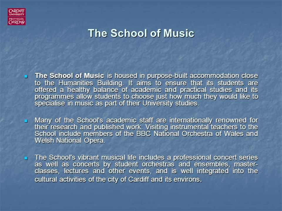 The School of Music The School of Music is housed in purpose-built accommodation close to the Humanities Building. It aims to ensure that its students