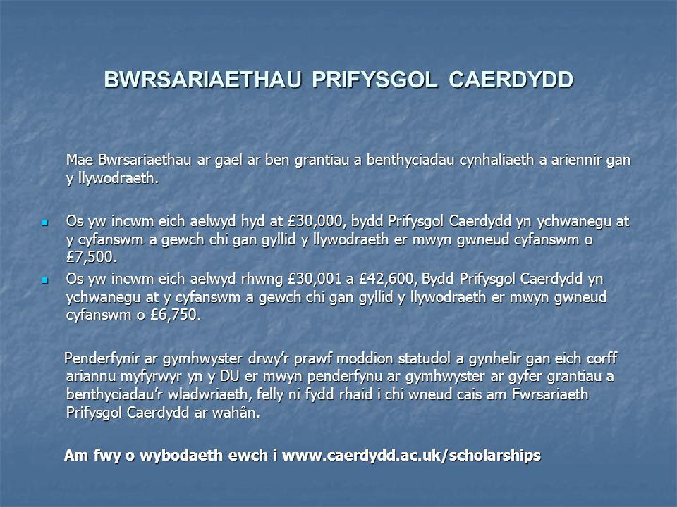 BWRSARIAETHAU PRIFYSGOL CAERDYDD Mae Bwrsariaethau ar gael ar ben grantiau a benthyciadau cynhaliaeth a ariennir gan y llywodraeth.