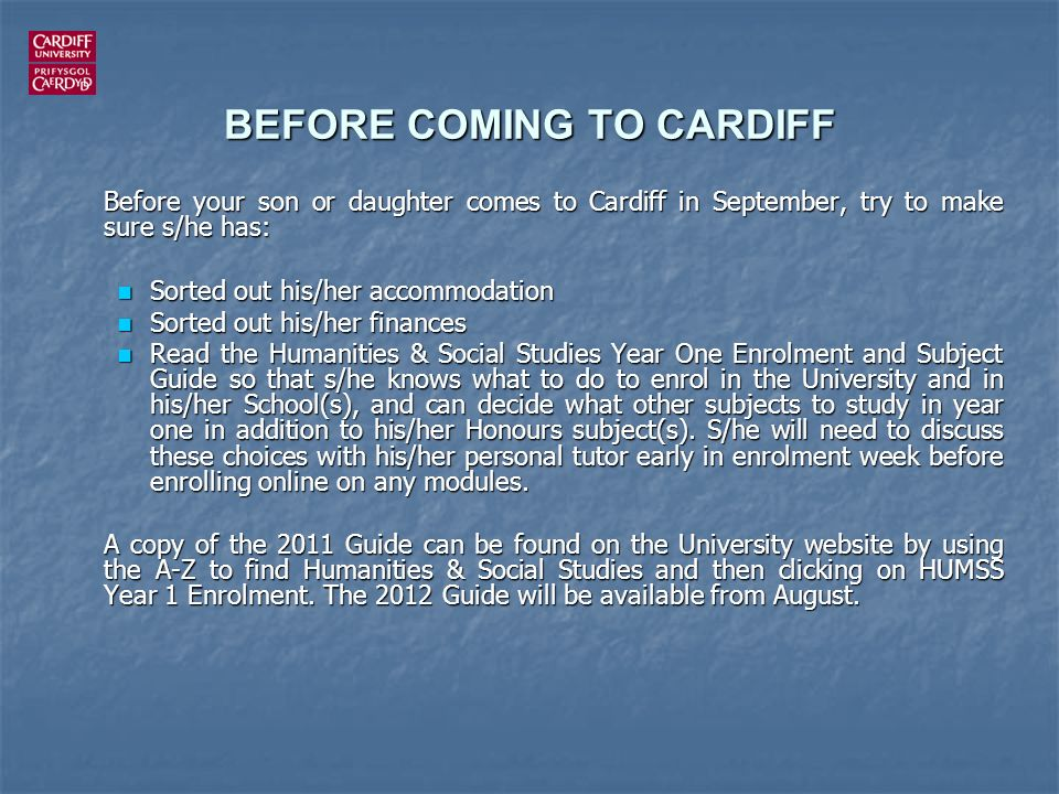 BEFORE COMING TO CARDIFF Before your son or daughter comes to Cardiff in September, try to make sure s/he has: Sorted out his/her accommodation Sorted