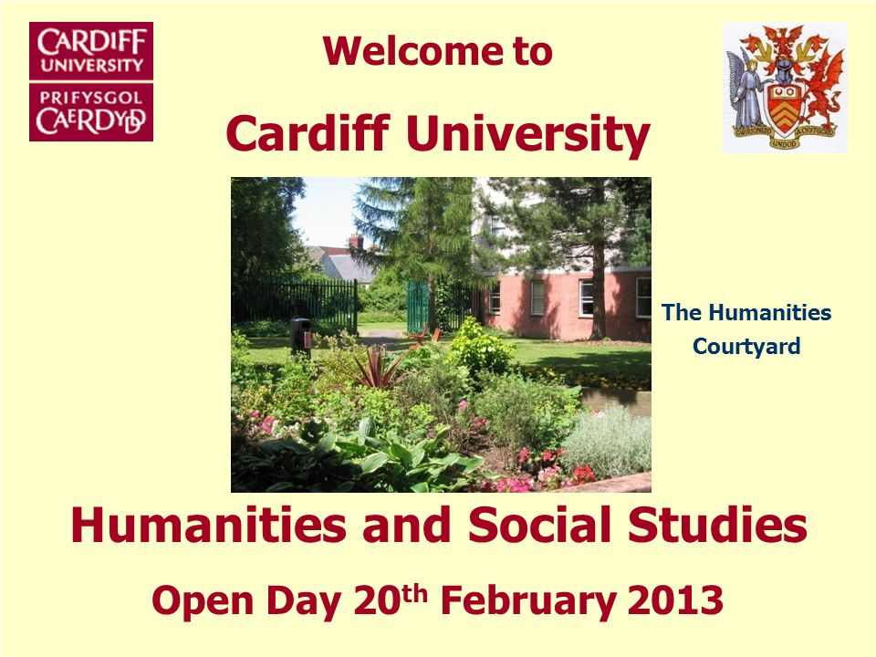 Welcome to Cardiff University Humanities and Social Studies Open Day 20 th February 2013 The Humanities Courtyard