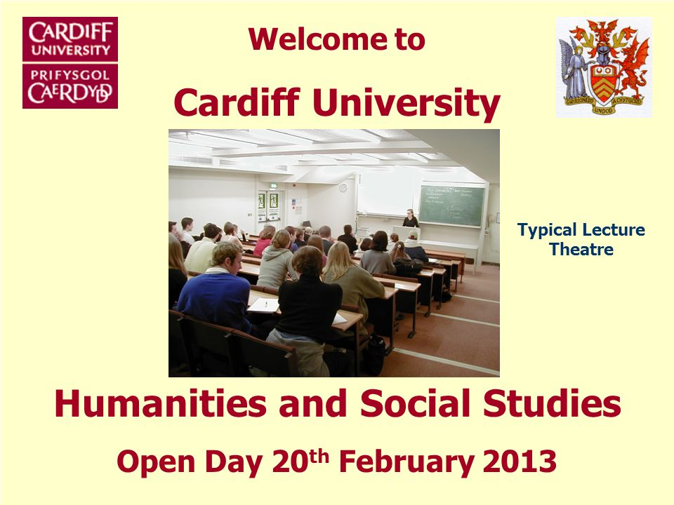 Welcome to Cardiff University Humanities and Social Studies Open Day 20 th February 2013 Typical Lecture Theatre