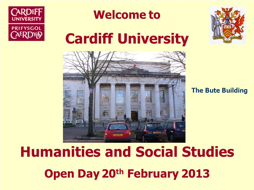 Welcome to Cardiff University Humanities and Social Studies Open Day 20 th February 2013 The Bute Building