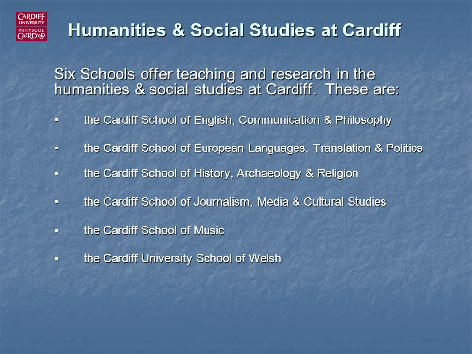 Humanities & Social Studies at Cardiff Six Schools offer teaching and research in the humanities & social studies at Cardiff. These are: the Cardiff S