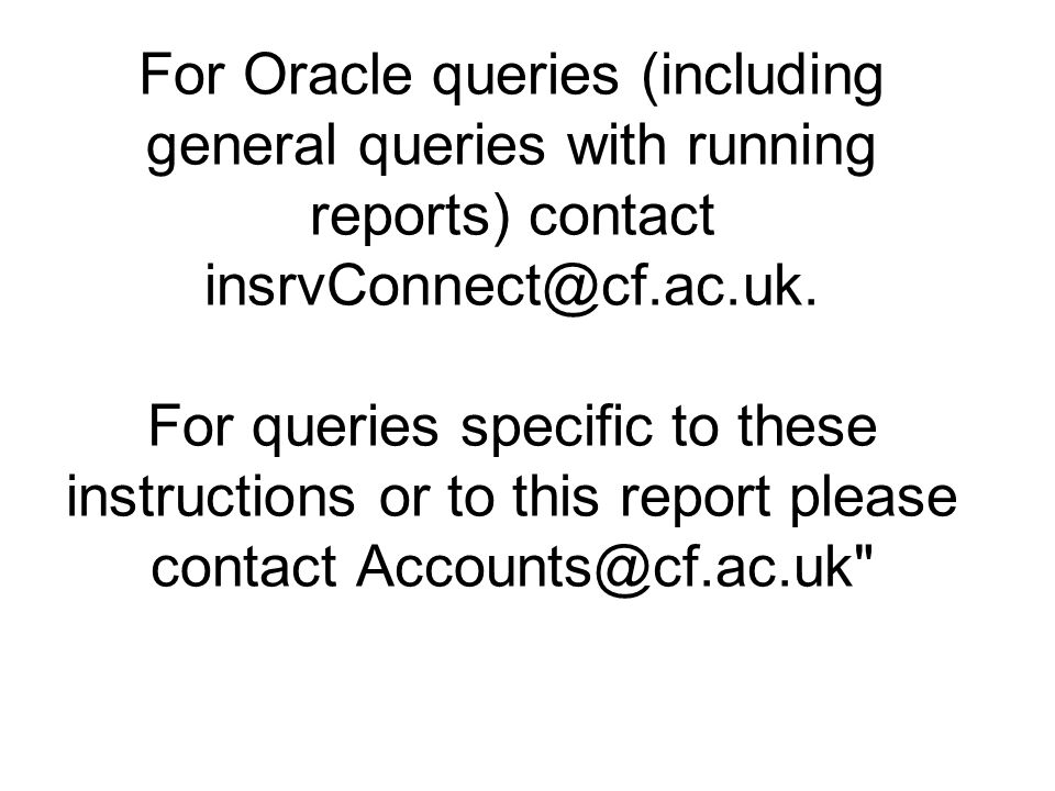 For Oracle queries (including general queries with running reports) contact insrvConnect@cf.ac.uk.
