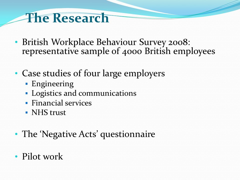 The Research British Workplace Behaviour Survey 2008: representative sample of 4000 British employees Case studies of four large employers Engineering Logistics and communications Financial services NHS trust The Negative Acts questionnaire Pilot work