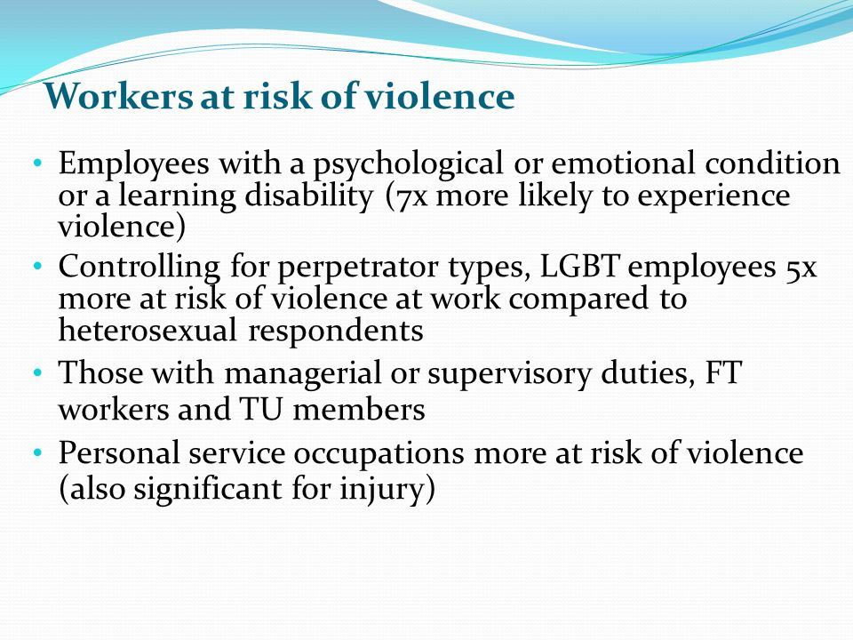 Workers at risk of violence Employees with a psychological or emotional condition or a learning disability (7x more likely to experience violence) Controlling for perpetrator types, LGBT employees 5x more at risk of violence at work compared to heterosexual respondents Those with managerial or supervisory duties, FT workers and TU members Personal service occupations more at risk of violence (also significant for injury)