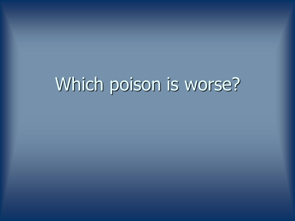 Which poison is worse