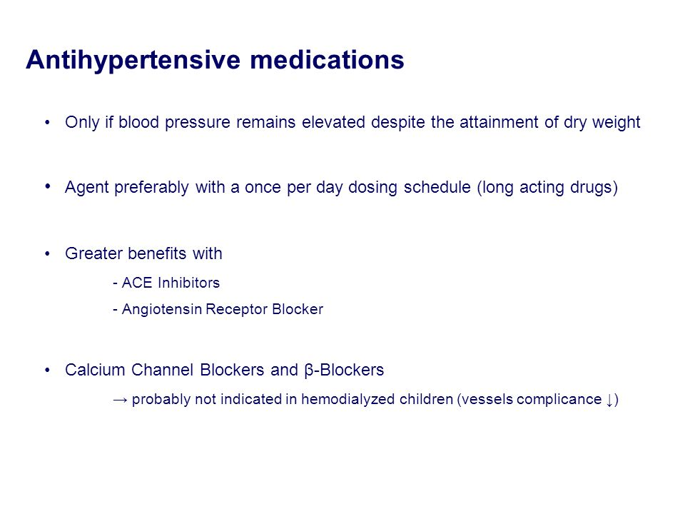 Antihypertensive medications Only if blood pressure remains elevated despite the attainment of dry weight Agent preferably with a once per day dosing
