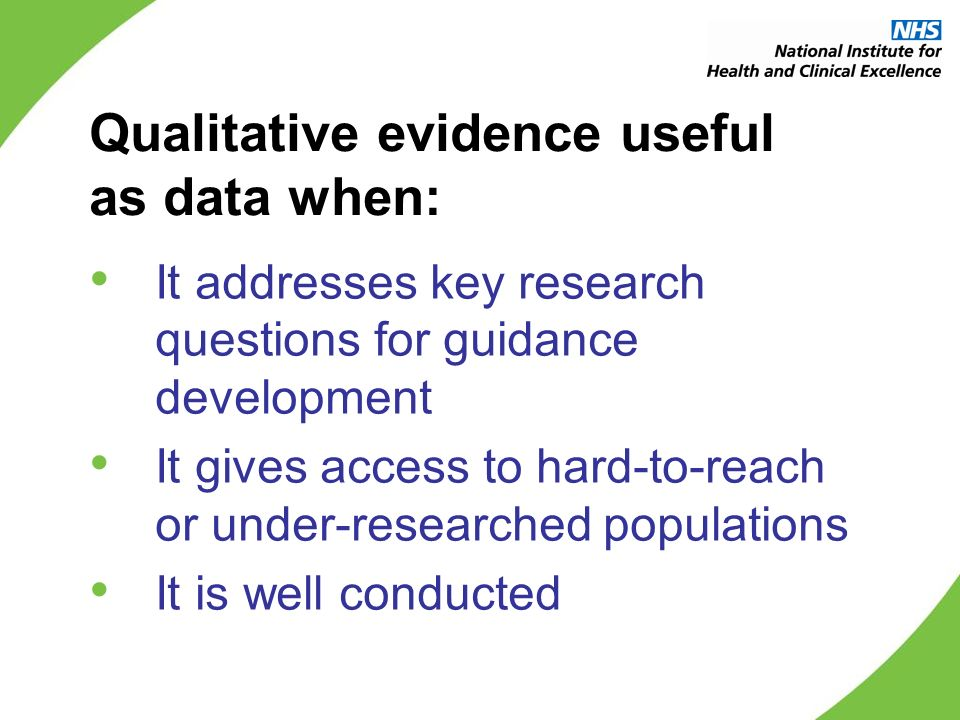 Qualitative evidence useful as data when: It addresses key research questions for guidance development It gives access to hard-to-reach or under-researched populations It is well conducted