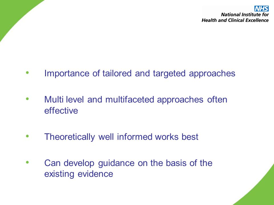 Importance of tailored and targeted approaches Multi level and multifaceted approaches often effective Theoretically well informed works best Can develop guidance on the basis of the existing evidence
