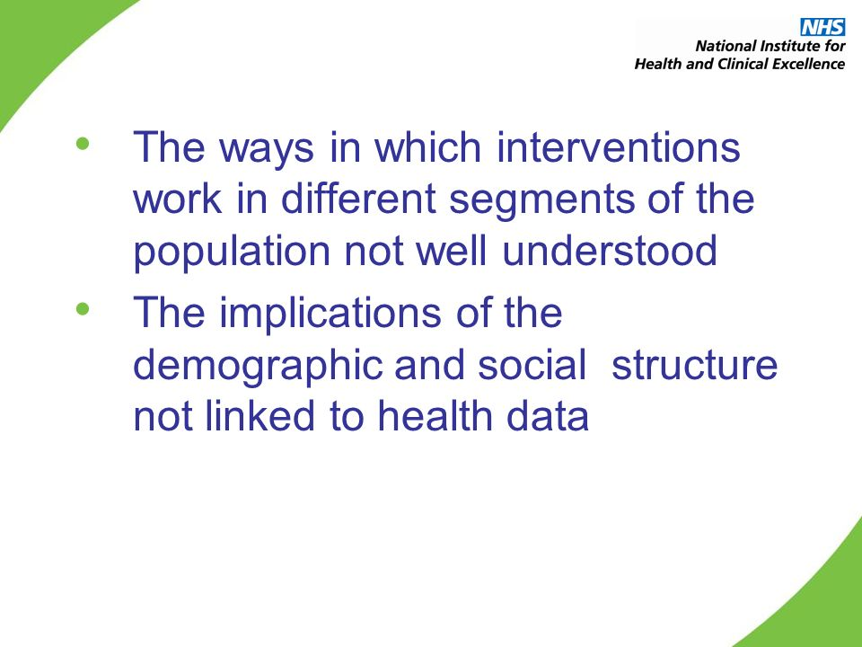 The ways in which interventions work in different segments of the population not well understood The implications of the demographic and social structure not linked to health data