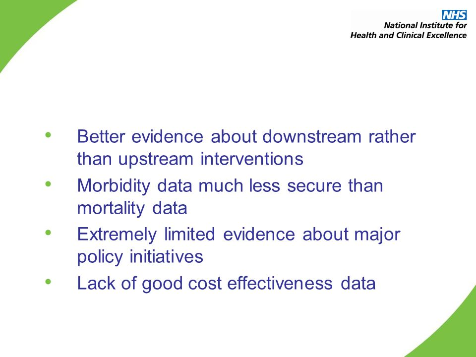 Better evidence about downstream rather than upstream interventions Morbidity data much less secure than mortality data Extremely limited evidence about major policy initiatives Lack of good cost effectiveness data