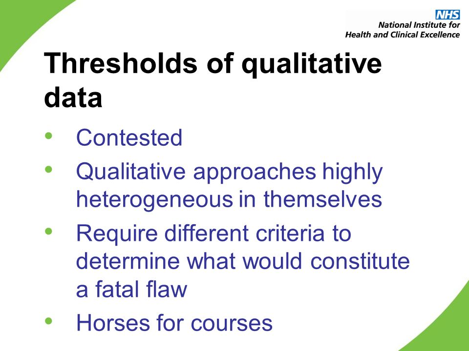 Thresholds of qualitative data Contested Qualitative approaches highly heterogeneous in themselves Require different criteria to determine what would constitute a fatal flaw Horses for courses