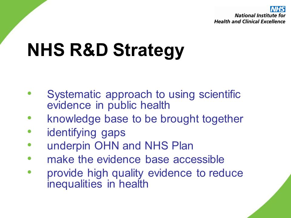 NHS R&D Strategy Systematic approach to using scientific evidence in public health knowledge base to be brought together identifying gaps underpin OHN and NHS Plan make the evidence base accessible provide high quality evidence to reduce inequalities in health