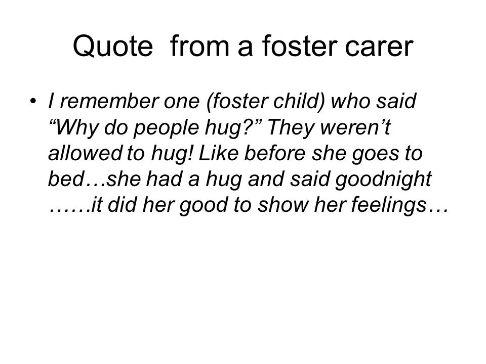 Quote from a foster carer I remember one (foster child) who said Why do people hug? They werent allowed to hug! Like before she goes to bed…she had a