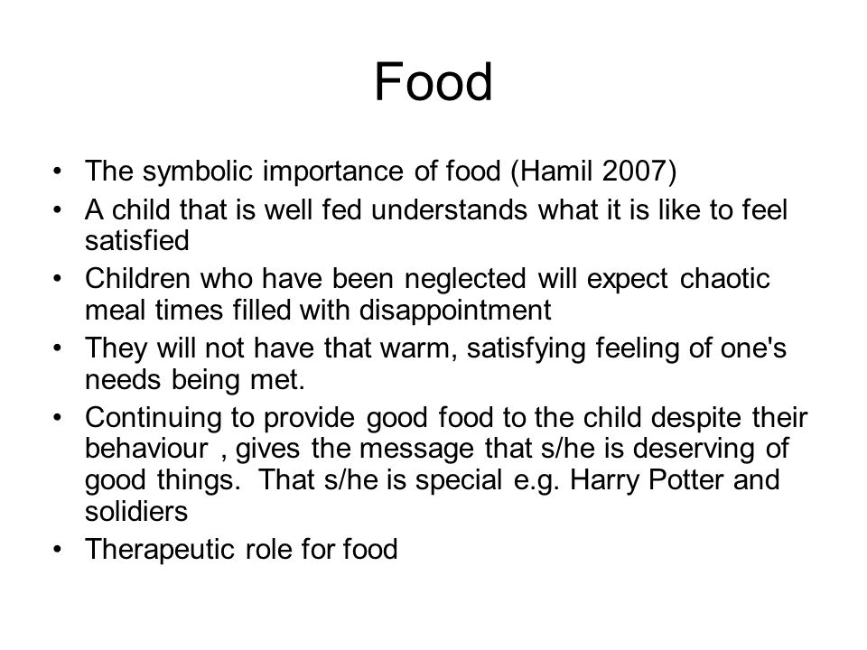 Food The symbolic importance of food (Hamil 2007) A child that is well fed understands what it is like to feel satisfied Children who have been neglec