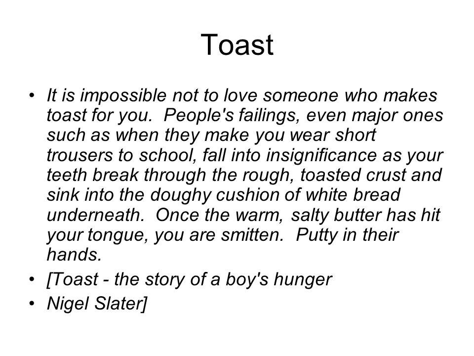 Toast It is impossible not to love someone who makes toast for you. People's failings, even major ones such as when they make you wear short trousers