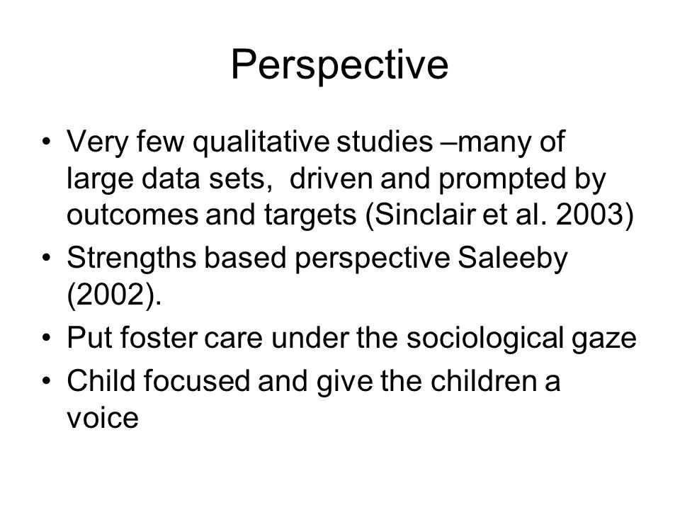 Perspective Very few qualitative studies –many of large data sets, driven and prompted by outcomes and targets (Sinclair et al. 2003) Strengths based