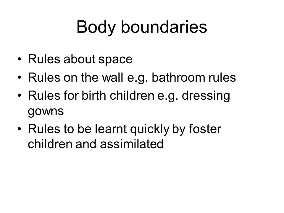 Body boundaries Rules about space Rules on the wall e.g. bathroom rules Rules for birth children e.g. dressing gowns Rules to be learnt quickly by fos