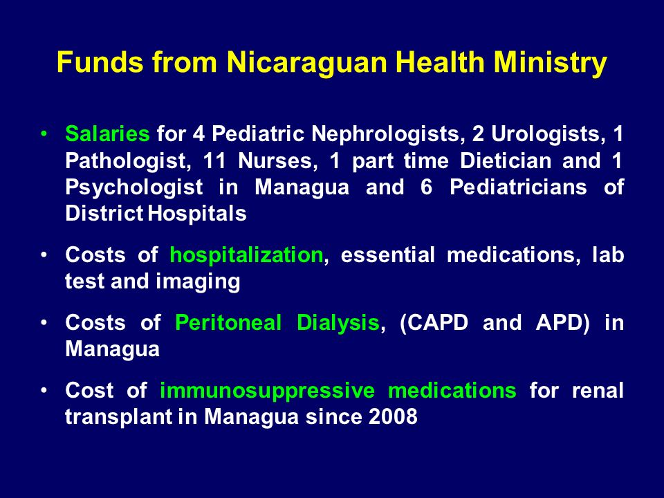 Funds from Nicaraguan Health Ministry Salaries for 4 Pediatric Nephrologists, 2 Urologists, 1 Pathologist, 11 Nurses, 1 part time Dietician and 1 Psychologist in Managua and 6 Pediatricians of District Hospitals Costs of hospitalization, essential medications, lab test and imaging Costs of Peritoneal Dialysis, (CAPD and APD) in Managua Cost of immunosuppressive medications for renal transplant in Managua since 2008