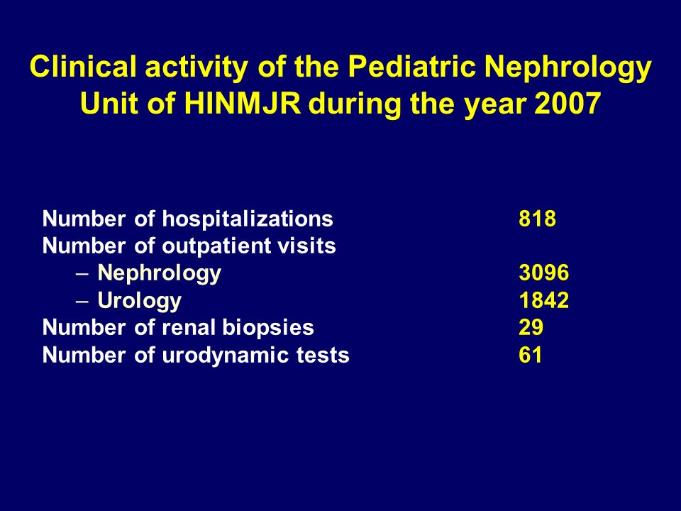 Clinical activity of the Pediatric Nephrology Unit of HINMJR during the year 2007 Number of hospitalizations 818 Number of outpatient visits –Nephrology 3096 –Urology 1842 Number of renal biopsies 29 Number of urodynamic tests 61